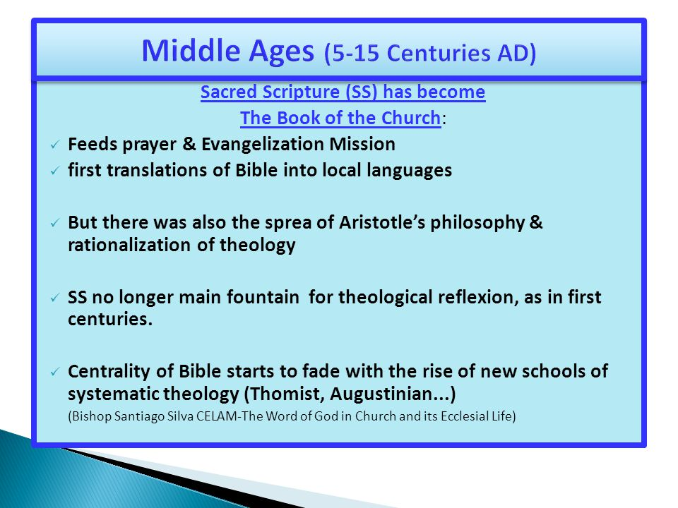Sacred Scripture (SS) has become The Book of the Church: Feeds prayer & Evangelization Mission first translations of Bible into local languages But there was also the sprea of Aristotle's philosophy & rationalization of theology SS no longer main fountain for theological reflexion, as in first centuries.