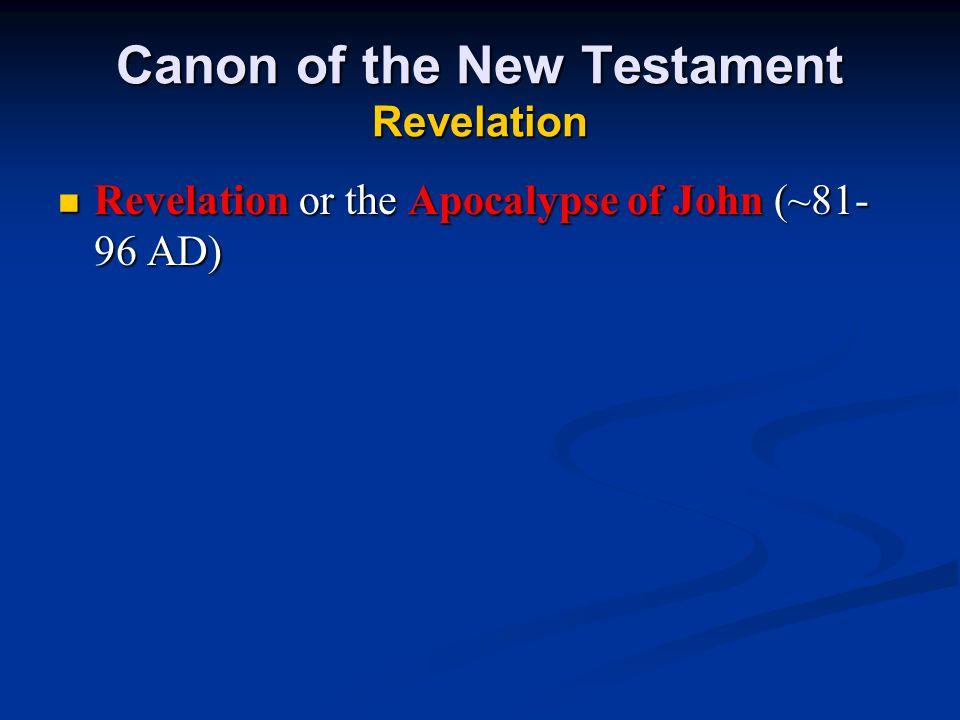 Canon of the New Testament Revelation Revelation or the Apocalypse of John (~81- 96 AD) Revelation or the Apocalypse of John (~81- 96 AD)
