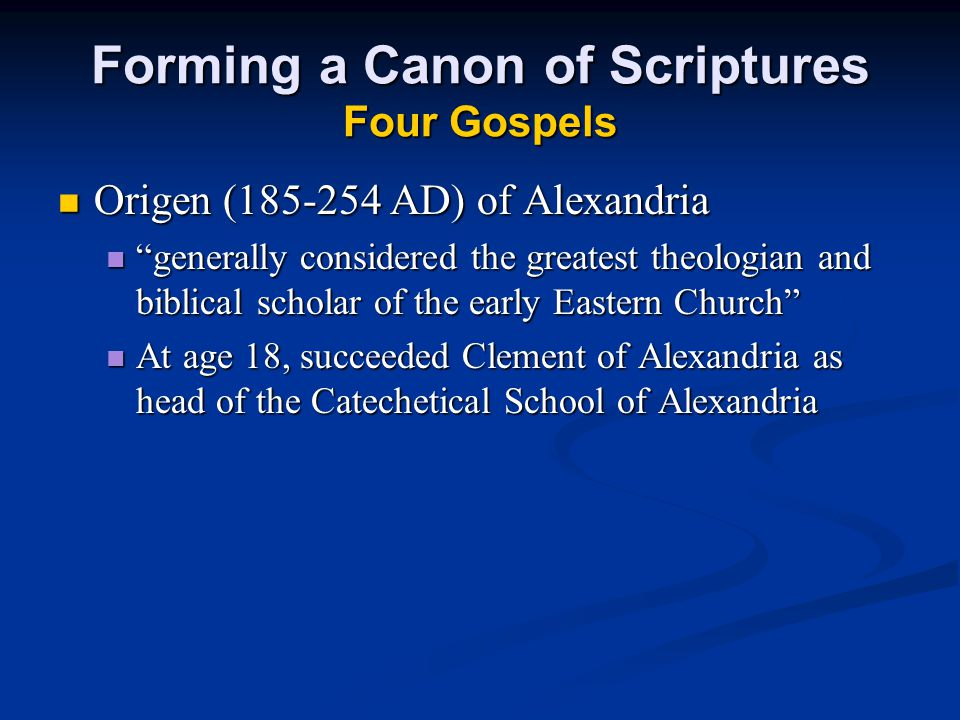 """Forming a Canon of Scriptures Four Gospels Origen (185-254 AD) of Alexandria Origen (185-254 AD) of Alexandria """"generally considered the greatest theo"""