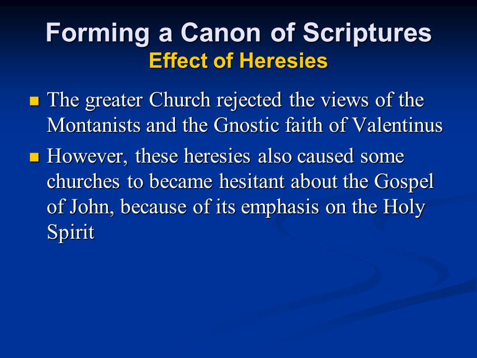 Forming a Canon of Scriptures Effect of Heresies The greater Church rejected the views of the Montanists and the Gnostic faith of Valentinus The great