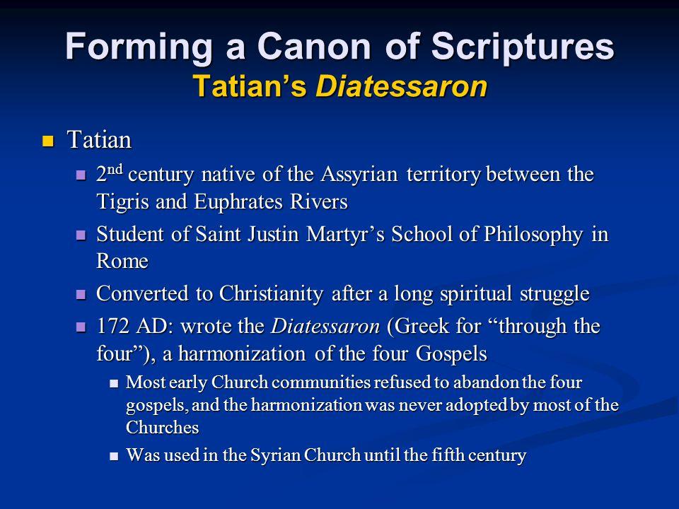 Forming a Canon of Scriptures Tatian's Diatessaron Tatian Tatian 2 nd century native of the Assyrian territory between the Tigris and Euphrates Rivers