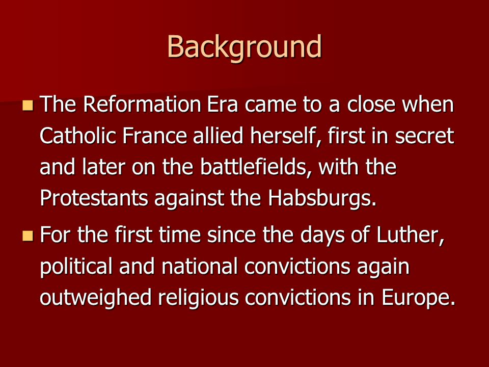 Background The Reformation Era came to a close when Catholic France allied herself, first in secret and later on the battlefields, with the Protestants against the Habsburgs.