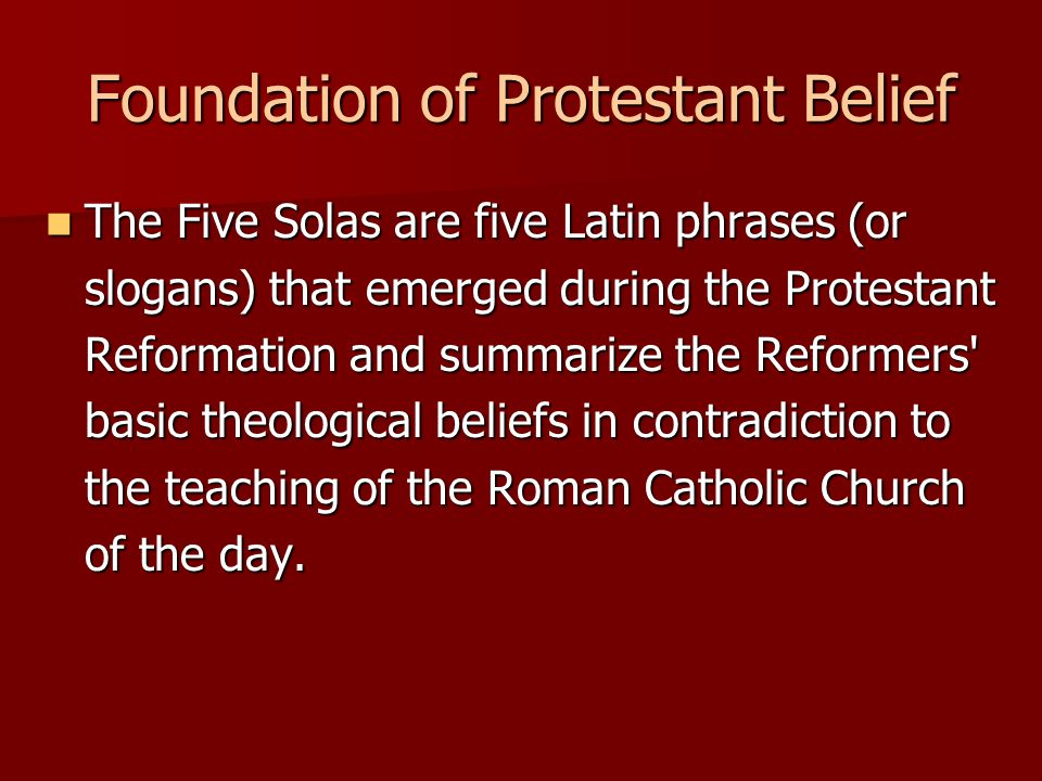 Foundation of Protestant Belief The Five Solas are five Latin phrases (or slogans) that emerged during the Protestant Reformation and summarize the Reformers basic theological beliefs in contradiction to the teaching of the Roman Catholic Church of the day.