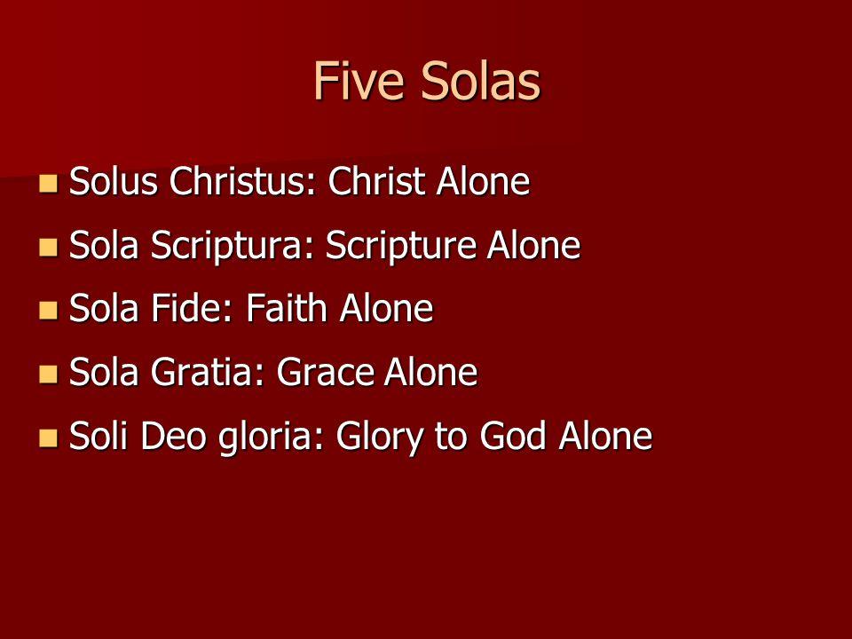 Five Solas Solus Christus: Christ Alone Solus Christus: Christ Alone Sola Scriptura: Scripture Alone Sola Scriptura: Scripture Alone Sola Fide: Faith