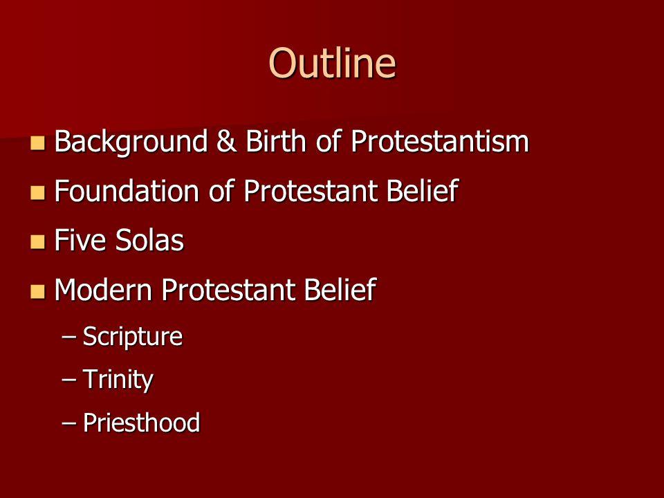 Outline Background & Birth of Protestantism Background & Birth of Protestantism Foundation of Protestant Belief Foundation of Protestant Belief Five Solas Five Solas Modern Protestant Belief Modern Protestant Belief –Scripture –Trinity –Priesthood