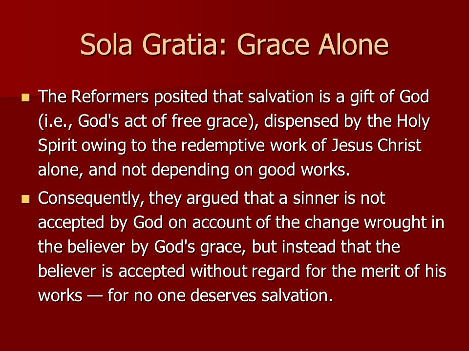 Sola Gratia: Grace Alone The Reformers posited that salvation is a gift of God (i.e., God s act of free grace), dispensed by the Holy Spirit owing to the redemptive work of Jesus Christ alone, and not depending on good works.