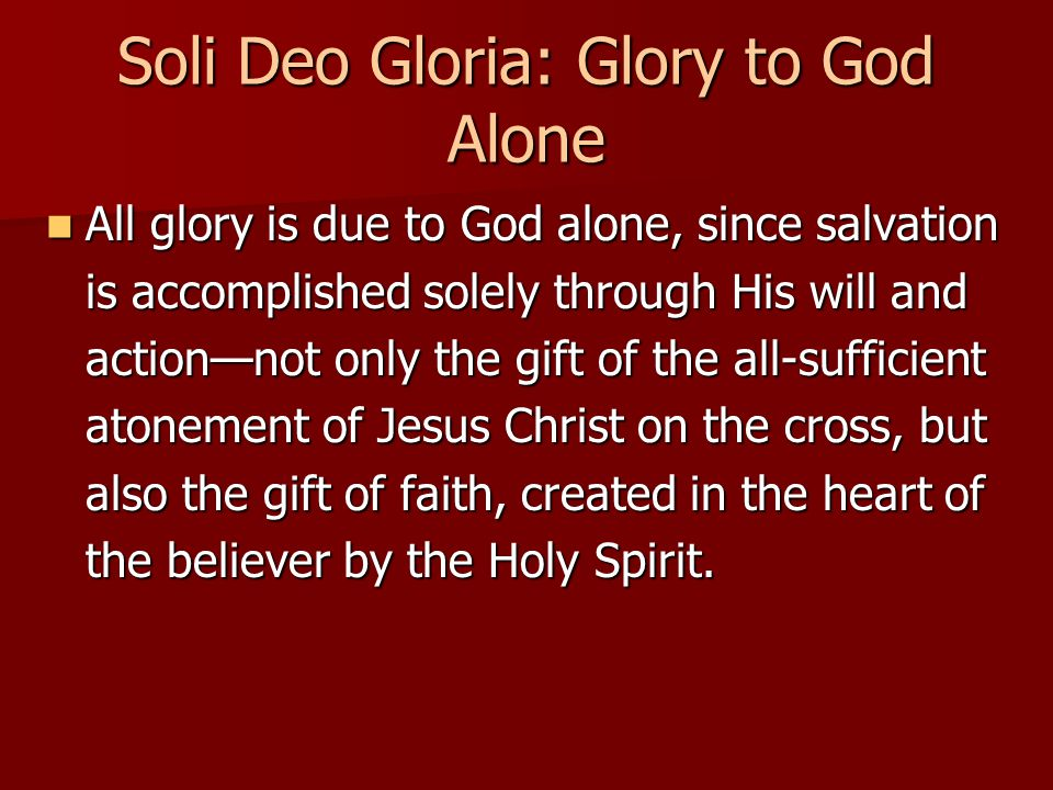 Soli Deo Gloria: Glory to God Alone All glory is due to God alone, since salvation is accomplished solely through His will and action—not only the gift of the all-sufficient atonement of Jesus Christ on the cross, but also the gift of faith, created in the heart of the believer by the Holy Spirit.