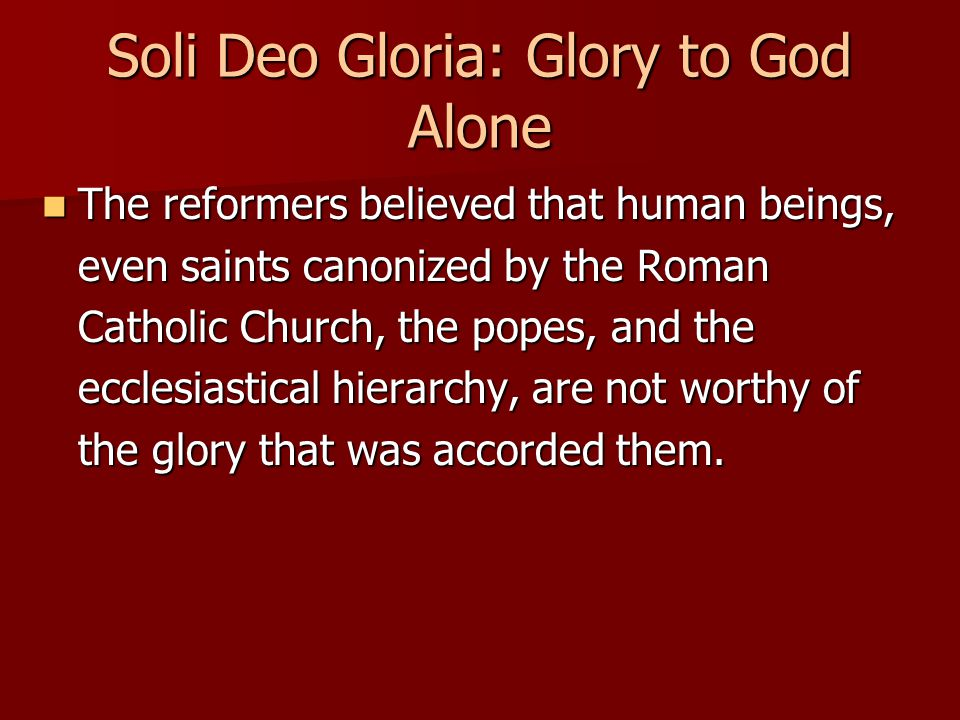 Soli Deo Gloria: Glory to God Alone The reformers believed that human beings, even saints canonized by the Roman Catholic Church, the popes, and the e