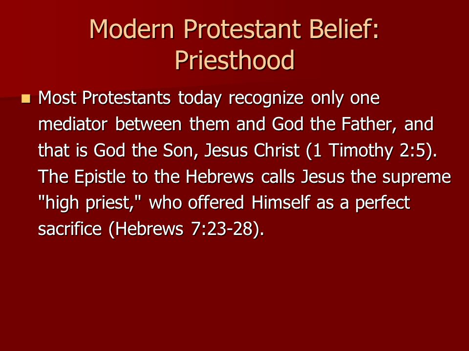 Modern Protestant Belief: Priesthood Most Protestants today recognize only one mediator between them and God the Father, and that is God the Son, Jesus Christ (1 Timothy 2:5).