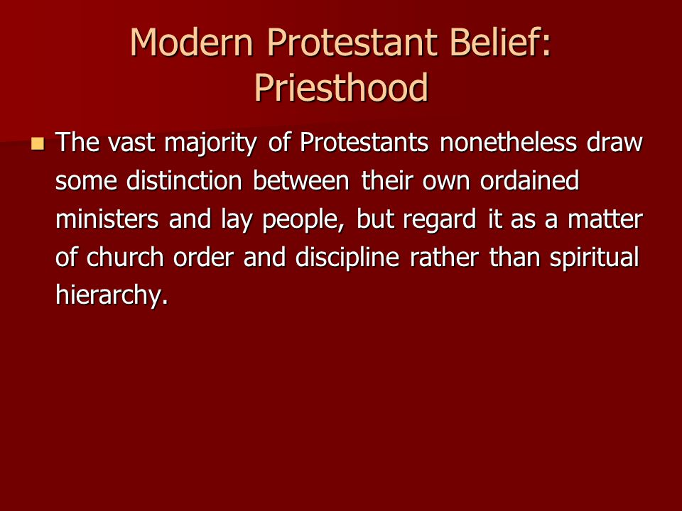 Modern Protestant Belief: Priesthood The vast majority of Protestants nonetheless draw some distinction between their own ordained ministers and lay p