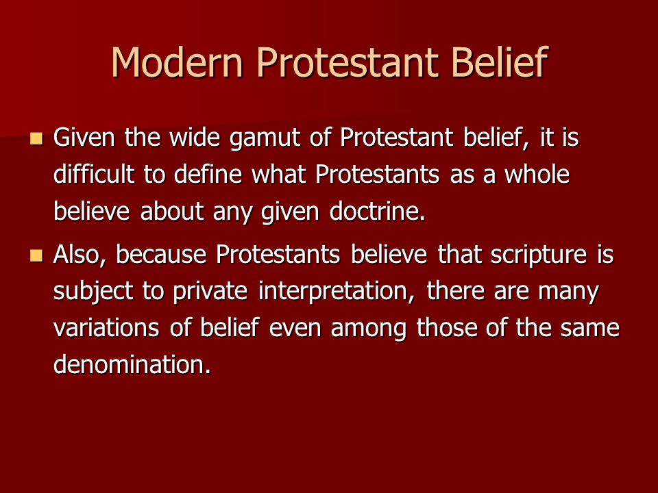 Modern Protestant Belief Given the wide gamut of Protestant belief, it is difficult to define what Protestants as a whole believe about any given doct