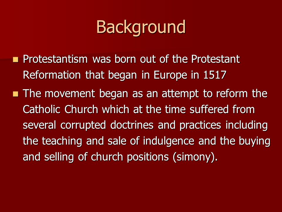 Background Protestantism was born out of the Protestant Reformation that began in Europe in 1517 Protestantism was born out of the Protestant Reformation that began in Europe in 1517 The movement began as an attempt to reform the Catholic Church which at the time suffered from several corrupted doctrines and practices including the teaching and sale of indulgence and the buying and selling of church positions (simony).