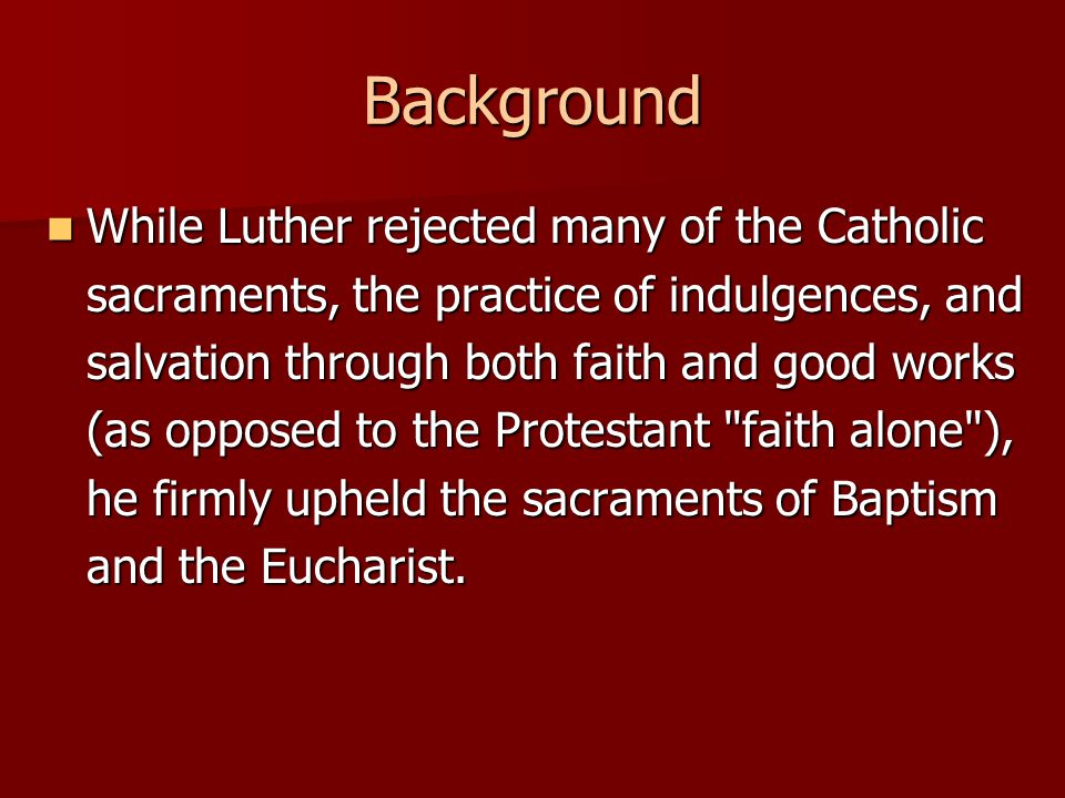 Background While Luther rejected many of the Catholic sacraments, the practice of indulgences, and salvation through both faith and good works (as opp