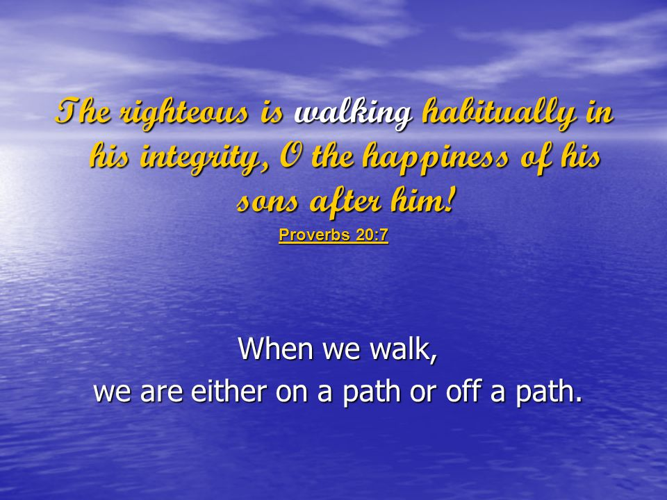 The righteous is walking habitually in his integrity, O the happiness of his sons after him.