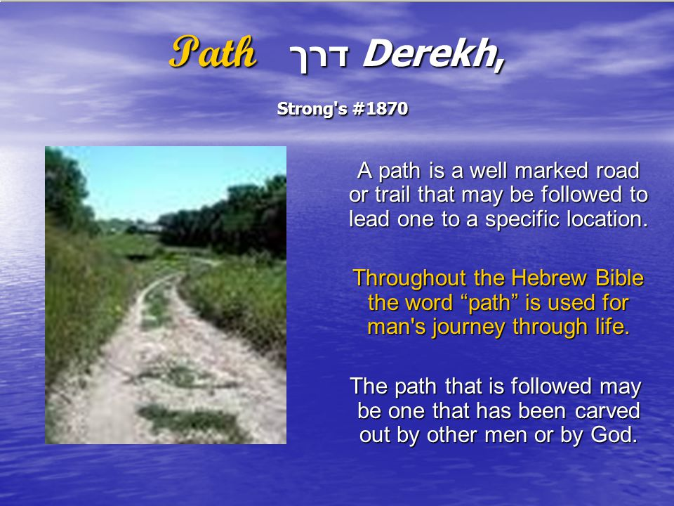 Path דרך Derekh, Strong s #1870 A path is a well marked road or trail that may be followed to lead one to a specific location.