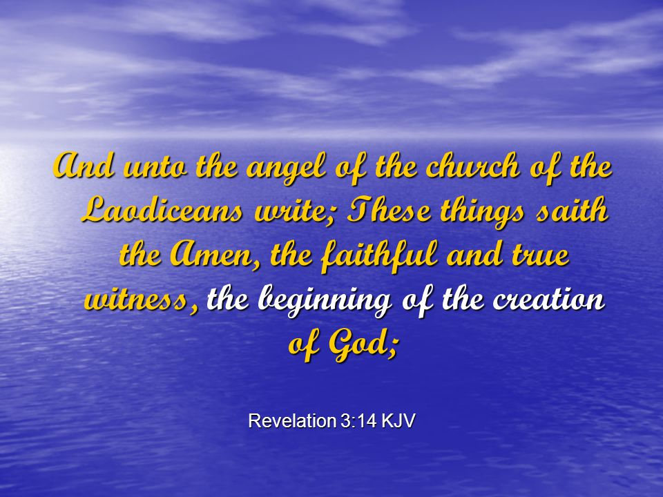 And unto the angel of the church of the Laodiceans write; These things saith the Amen, the faithful and true witness, the beginning of the creation of God; Revelation 3:14 KJV