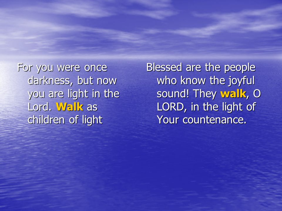 For you were once darkness, but now you are light in the Lord.