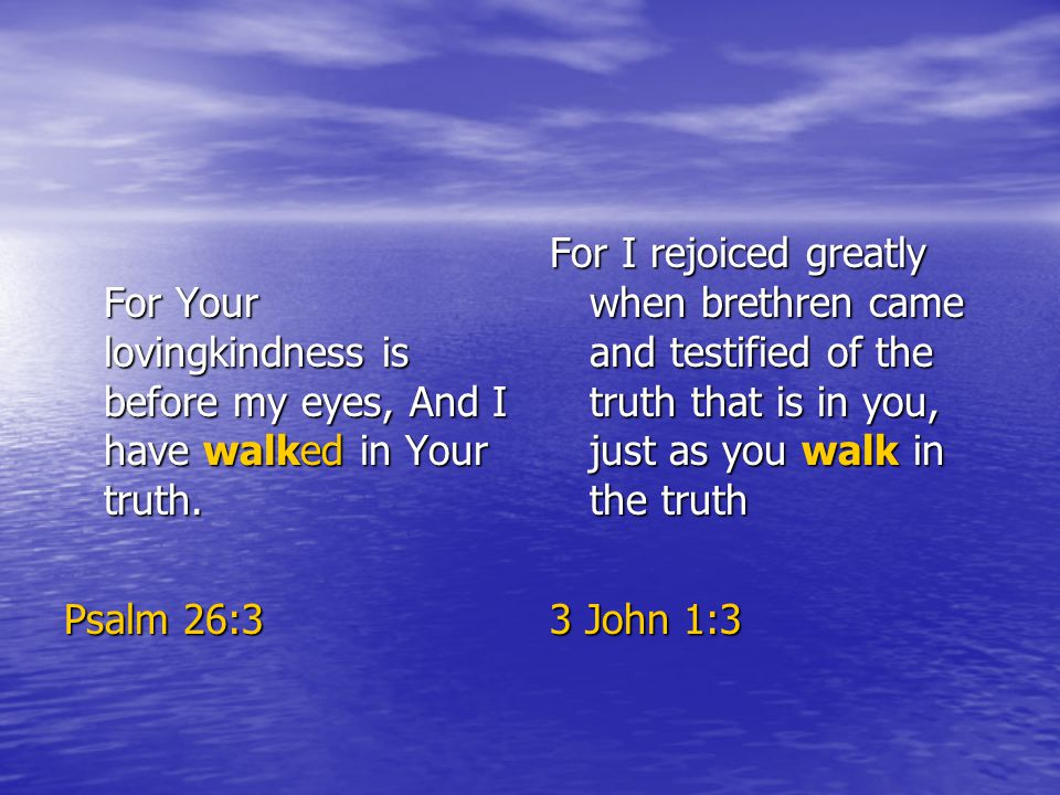 For Your lovingkindness is before my eyes, And I have walked in Your truth.