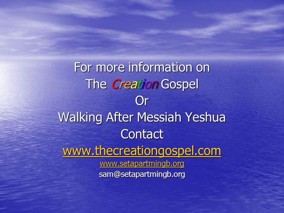 For more information on The Creation Gospel Or Walking After Messiah Yeshua Contact www.thecreationgospel.com www.setapartmingb.org sam@setapartmingb.org