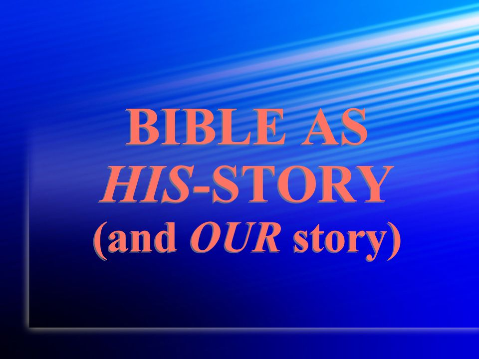 BIBLE AS HIS-STORY (and OUR story)