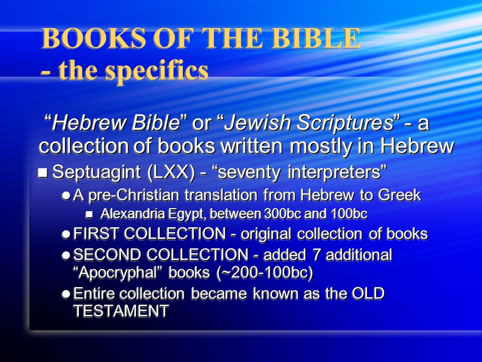 "BOOKS OF THE BIBLE - the specifics ""Hebrew Bible"" or ""Jewish Scriptures"" - a collection of books written mostly in Hebrew Septuagint (LXX) - ""seventy"