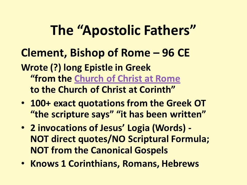 The Apostolic Fathers Clement, Bishop of Rome – 96 CE Wrote (?) long Epistle in Greek from the Church of Christ at Rome to the Church of Christ at Corinth Church of Christ at Rome 100+ exact quotations from the Greek OT the scripture says it has been written 2 invocations of Jesus' Logia (Words) - NOT direct quotes/NO Scriptural Formula; NOT from the Canonical Gospels Knows 1 Corinthians, Romans, Hebrews