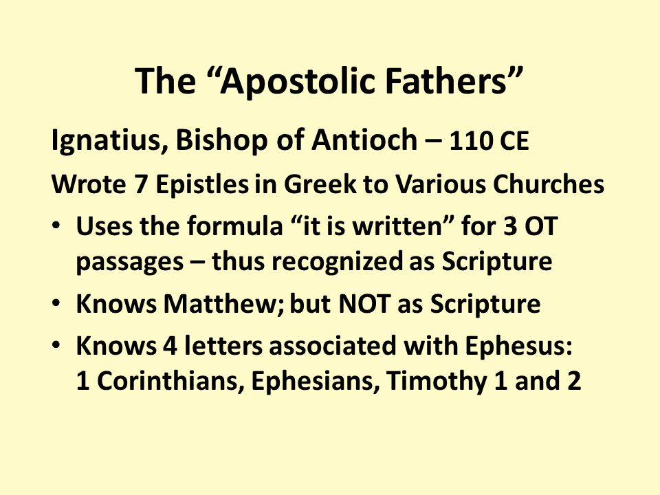 The Apostolic Fathers Ignatius, Bishop of Antioch – 110 CE Wrote 7 Epistles in Greek to Various Churches Uses the formula it is written for 3 OT passages – thus recognized as Scripture Knows Matthew; but NOT as Scripture Knows 4 letters associated with Ephesus: 1 Corinthians, Ephesians, Timothy 1 and 2