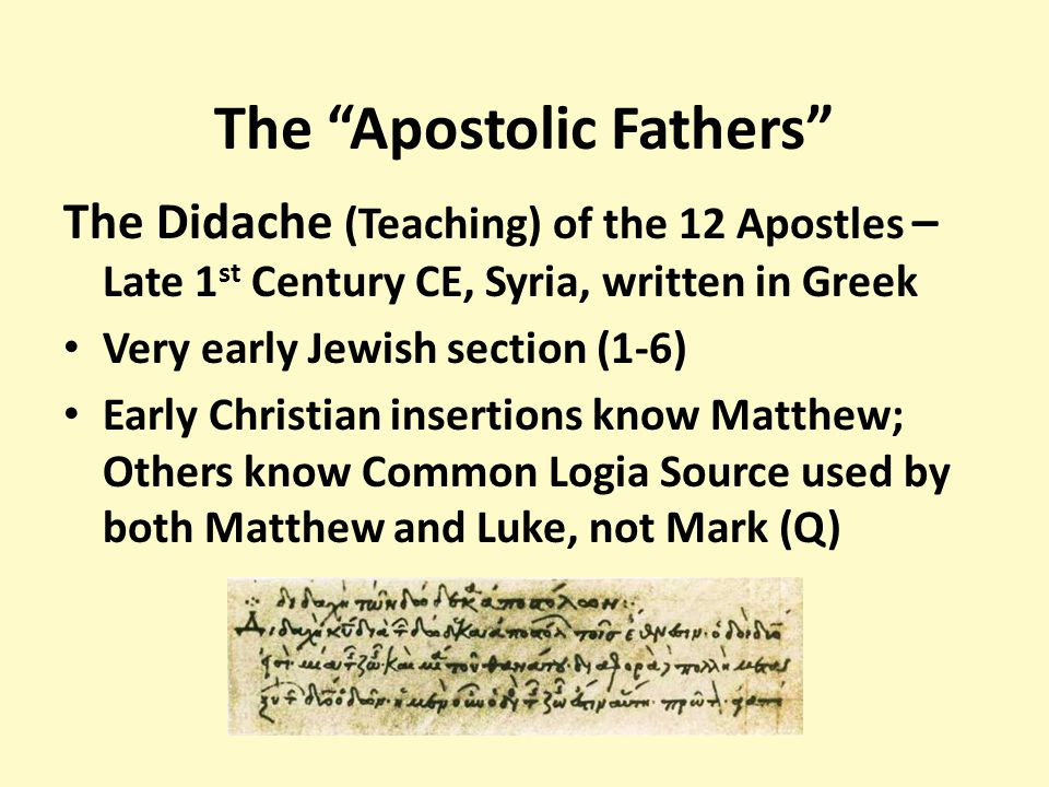 The Apostolic Fathers The Didache (Teaching) of the 12 Apostles – Late 1 st Century CE, Syria, written in Greek Very early Jewish section (1-6) Early Christian insertions know Matthew; Others know Common Logia Source used by both Matthew and Luke, not Mark (Q)