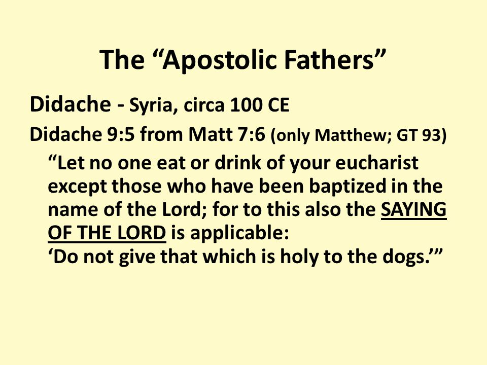 The Apostolic Fathers Didache - Syria, circa 100 CE Didache 9:5 from Matt 7:6 (only Matthew; GT 93) Let no one eat or drink of your eucharist except those who have been baptized in the name of the Lord; for to this also the SAYING OF THE LORD is applicable: 'Do not give that which is holy to the dogs.'