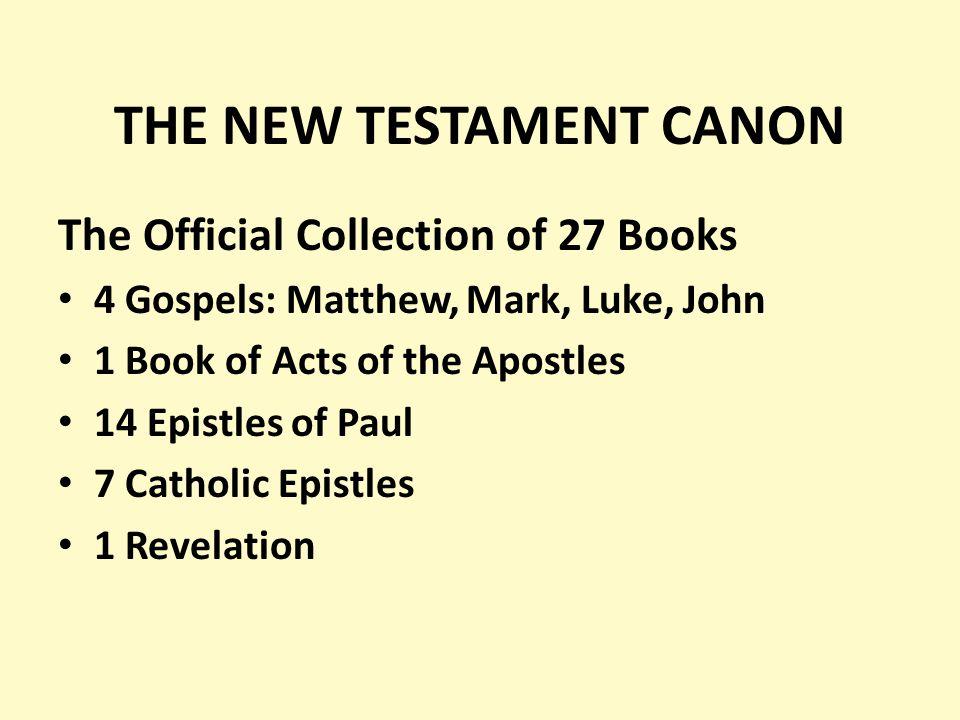 THE NEW TESTAMENT CANON The Official Collection of 27 Books 4 Gospels: Matthew, Mark, Luke, John 1 Book of Acts of the Apostles 14 Epistles of Paul 7 Catholic Epistles 1 Revelation