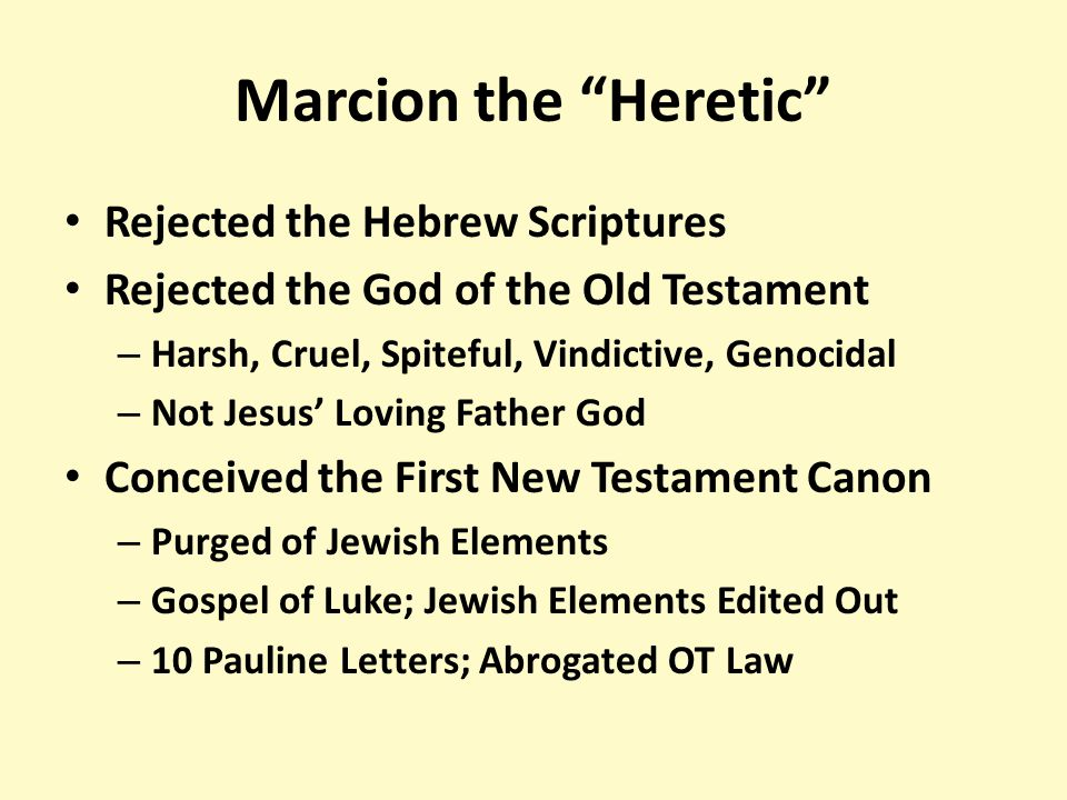 Marcion the Heretic Rejected the Hebrew Scriptures Rejected the God of the Old Testament – Harsh, Cruel, Spiteful, Vindictive, Genocidal – Not Jesus' Loving Father God Conceived the First New Testament Canon – Purged of Jewish Elements – Gospel of Luke; Jewish Elements Edited Out – 10 Pauline Letters; Abrogated OT Law