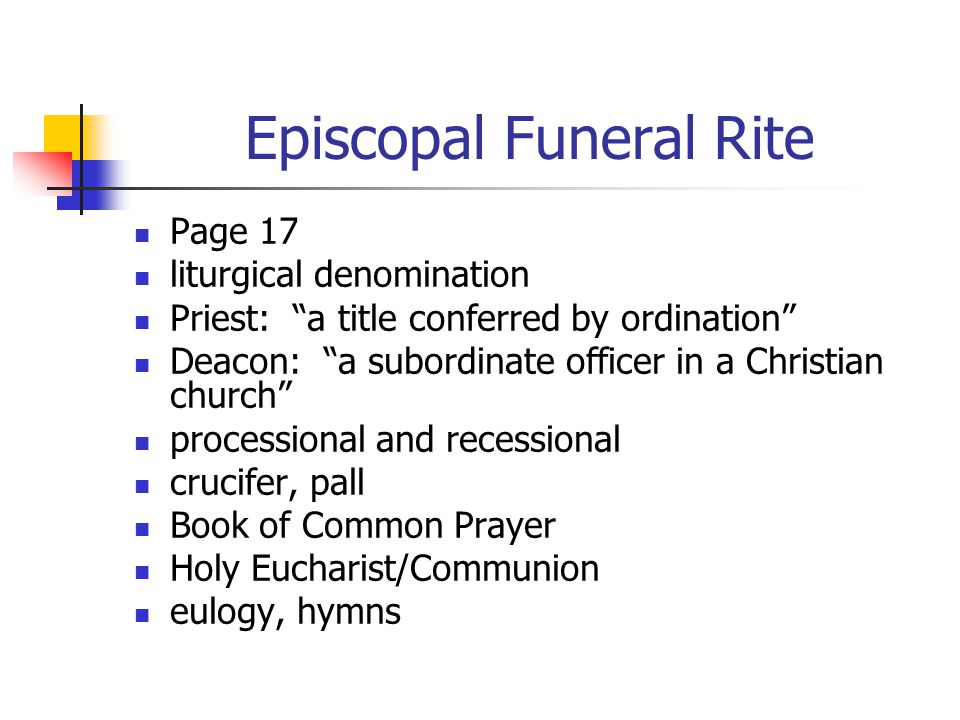 Episcopal Funeral Rite Page 17 liturgical denomination Priest: a title conferred by ordination Deacon: a subordinate officer in a Christian church processional and recessional crucifer, pall Book of Common Prayer Holy Eucharist/Communion eulogy, hymns