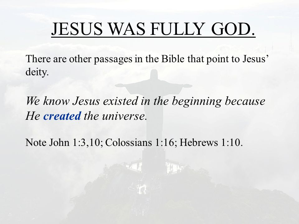 JESUS WAS FULLY GOD. There are other passages in the Bible that point to Jesus' deity. We know Jesus existed in the beginning because He created the u
