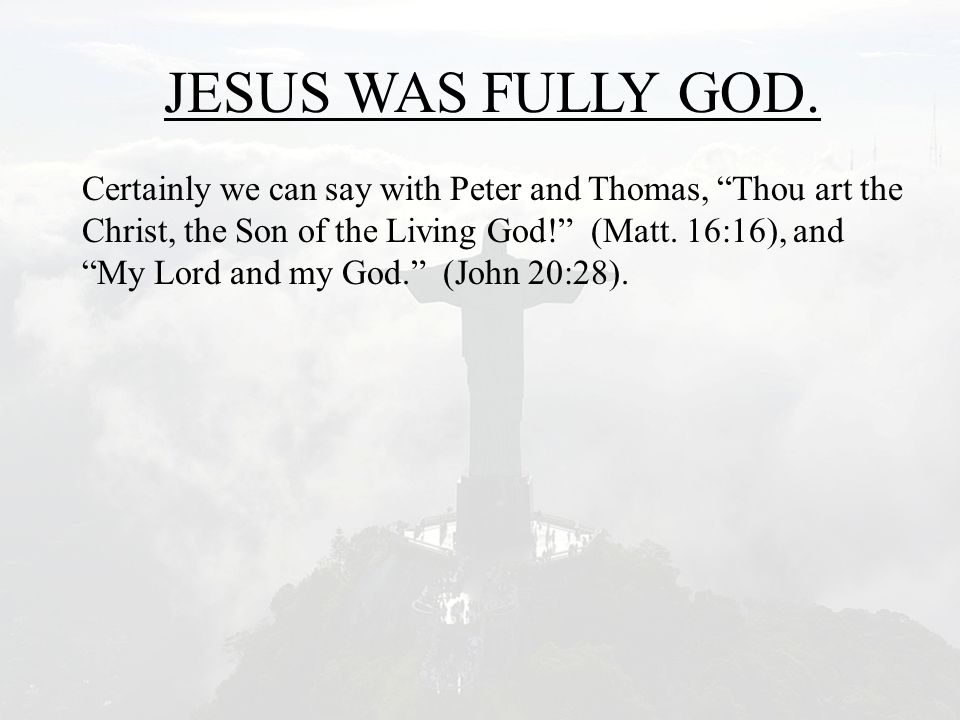 "JESUS WAS FULLY GOD. Certainly we can say with Peter and Thomas, ""Thou art the Christ, the Son of the Living God!"" (Matt. 16:16), and ""My Lord and my"