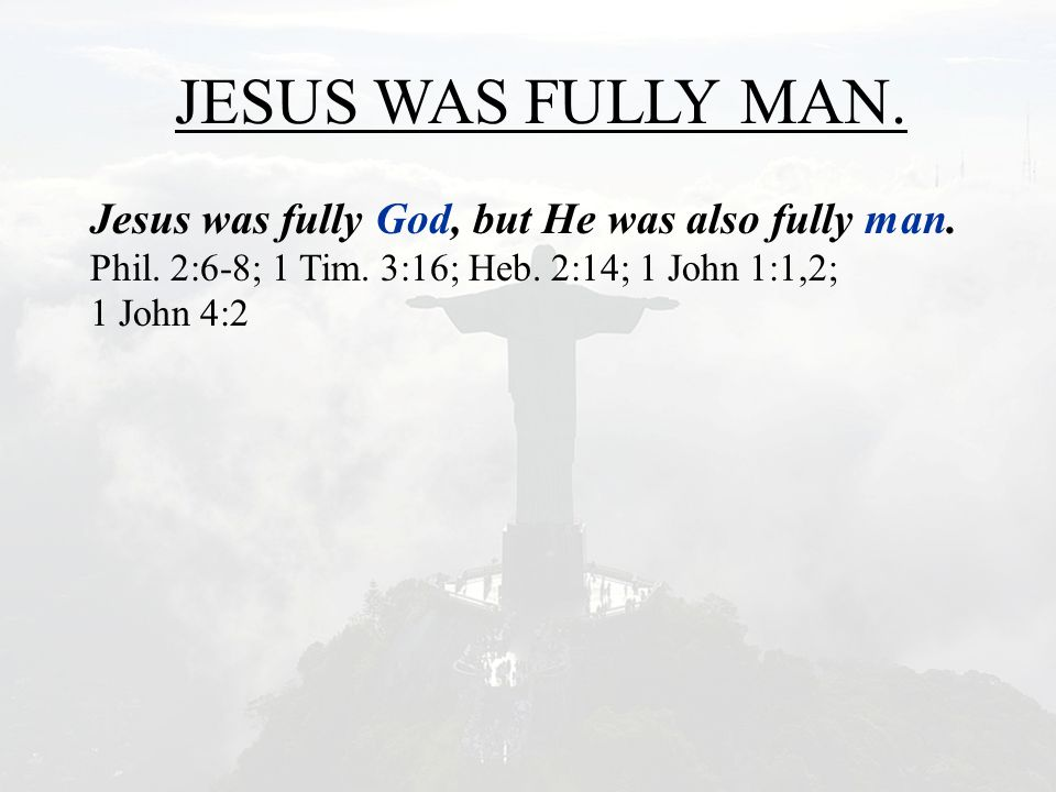 JESUS WAS FULLY MAN. Jesus was fully God, but He was also fully man. Phil. 2:6-8; 1 Tim. 3:16; Heb. 2:14; 1 John 1:1,2; 1 John 4:2