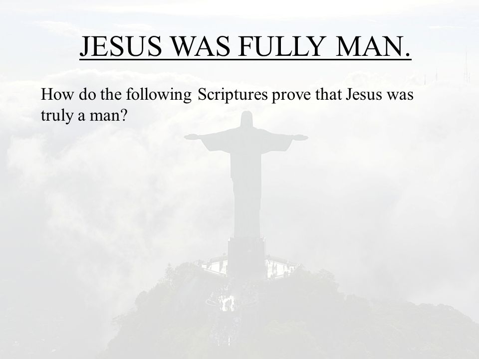 JESUS WAS FULLY MAN. How do the following Scriptures prove that Jesus was truly a man?