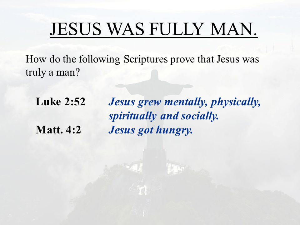JESUS WAS FULLY MAN. How do the following Scriptures prove that Jesus was truly a man? Luke 2:52Jesus grew mentally, physically, spiritually and socia