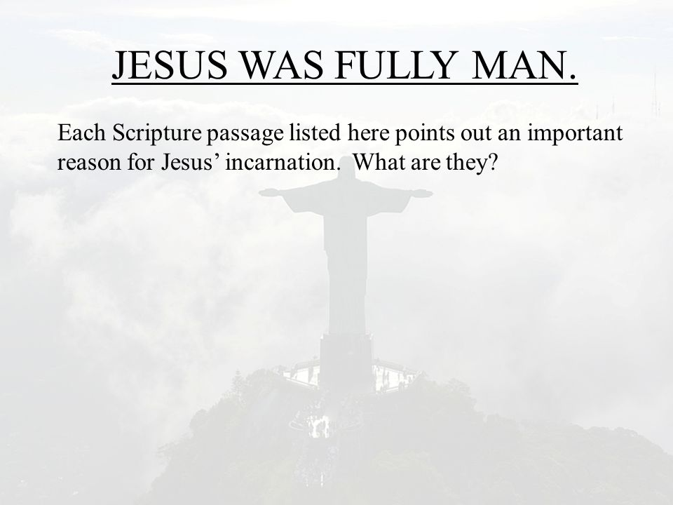 JESUS WAS FULLY MAN. Each Scripture passage listed here points out an important reason for Jesus' incarnation. What are they?