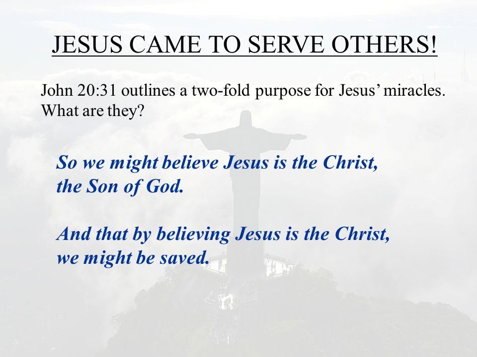 JESUS CAME TO SERVE OTHERS! John 20:31 outlines a two-fold purpose for Jesus' miracles. What are they? So we might believe Jesus is the Christ, the So