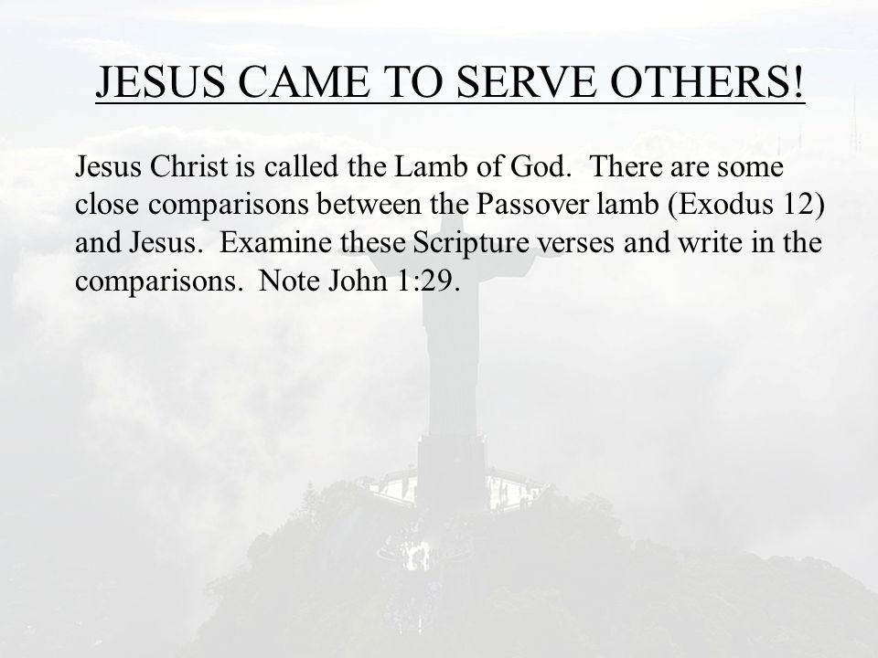 JESUS CAME TO SERVE OTHERS! Jesus Christ is called the Lamb of God. There are some close comparisons between the Passover lamb (Exodus 12) and Jesus.