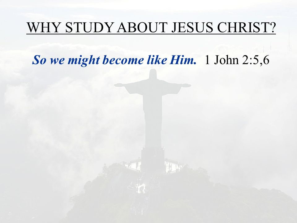 WHY STUDY ABOUT JESUS CHRIST? So we might become like Him. 1 John 2:5,6