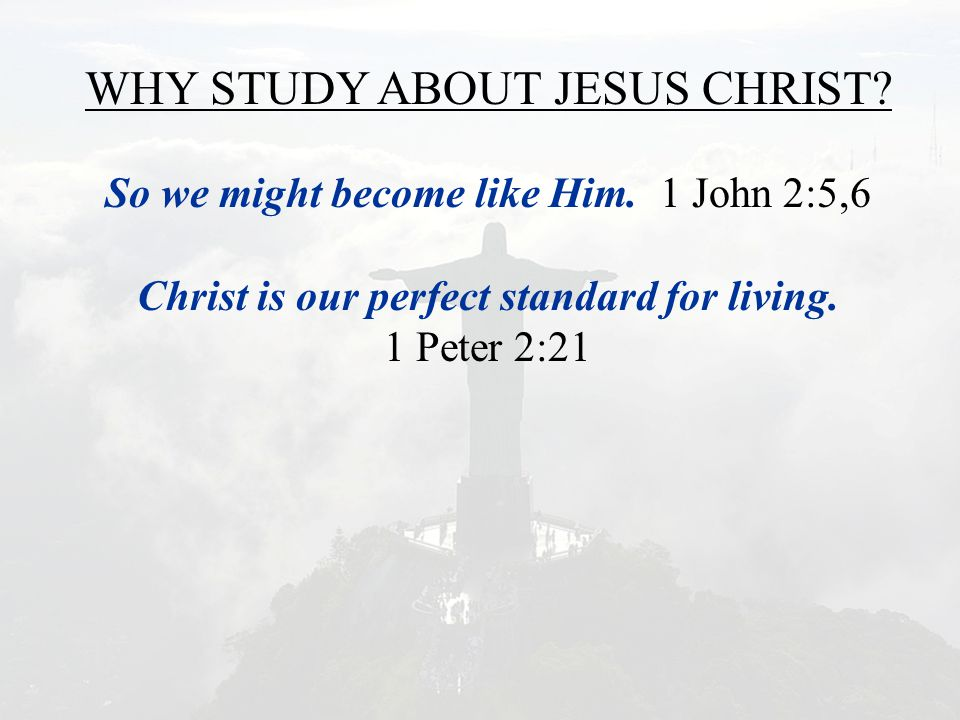 WHY STUDY ABOUT JESUS CHRIST? So we might become like Him. 1 John 2:5,6 Christ is our perfect standard for living. 1 Peter 2:21