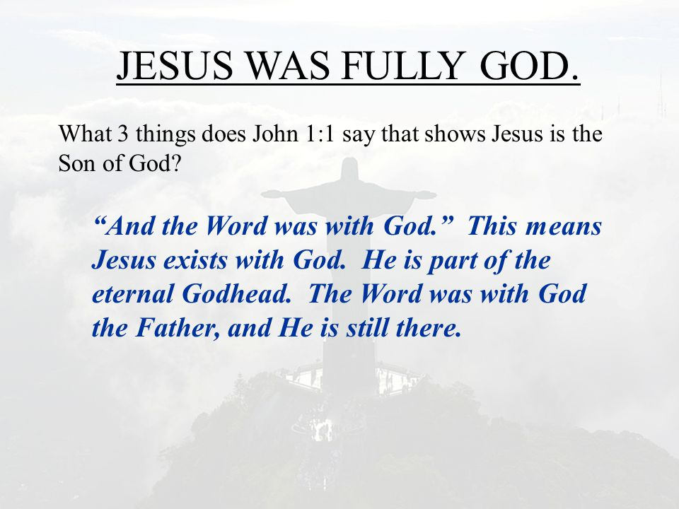 "JESUS WAS FULLY GOD. What 3 things does John 1:1 say that shows Jesus is the Son of God? ""And the Word was with God."" This means Jesus exists with God"