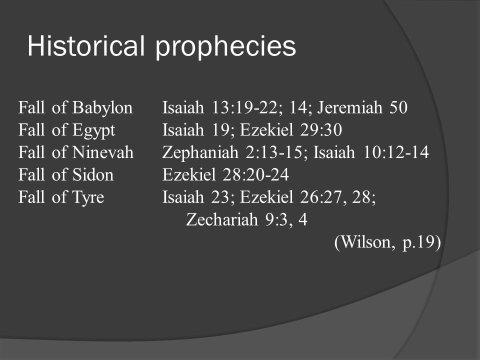 Historical prophecies Fall of BabylonIsaiah 13:19-22; 14; Jeremiah 50 Fall of EgyptIsaiah 19; Ezekiel 29:30 Fall of NinevahZephaniah 2:13-15; Isaiah 10:12-14 Fall of SidonEzekiel 28:20-24 Fall of TyreIsaiah 23; Ezekiel 26:27, 28; Zechariah 9:3, 4 (Wilson, p.19)