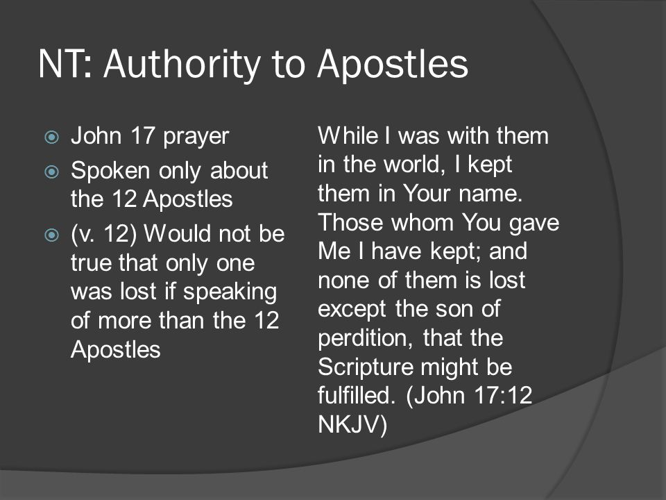 NT: Authority to Apostles  John 17 prayer  Spoken only about the 12 Apostles  (v.
