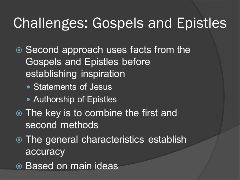 Challenges: Gospels and Epistles  Second approach uses facts from the Gospels and Epistles before establishing inspiration Statements of Jesus Authorship of Epistles  The key is to combine the first and second methods  The general characteristics establish accuracy  Based on main ideas