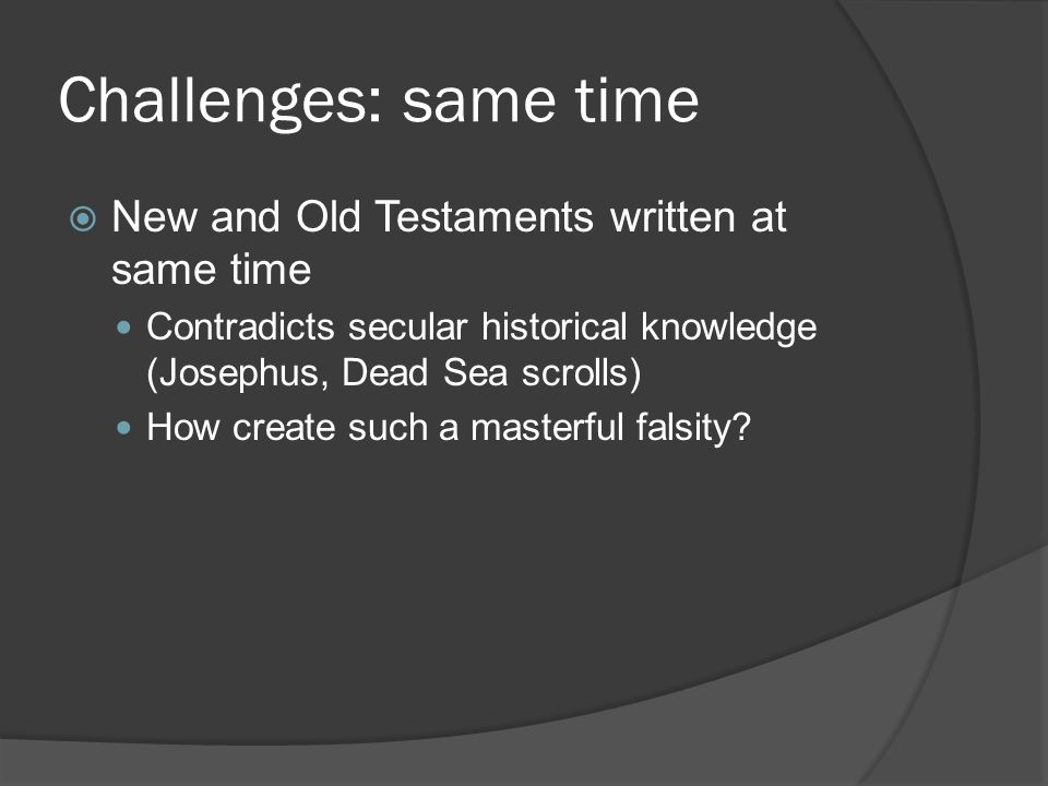Challenges: same time  New and Old Testaments written at same time Contradicts secular historical knowledge (Josephus, Dead Sea scrolls) How create such a masterful falsity