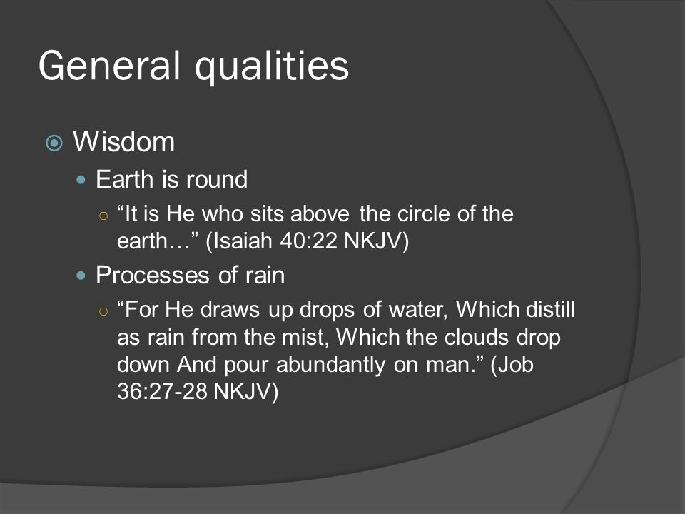 General qualities  Wisdom Earth is round ○ It is He who sits above the circle of the earth… (Isaiah 40:22 NKJV) Processes of rain ○ For He draws up drops of water, Which distill as rain from the mist, Which the clouds drop down And pour abundantly on man. (Job 36:27-28 NKJV)