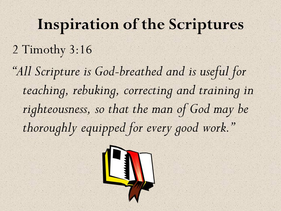 Inspiration of the Scriptures 2 Timothy 3:16 All Scripture is God-breathed and is useful for teaching, rebuking, correcting and training in righteousness, so that the man of God may be thoroughly equipped for every good work.