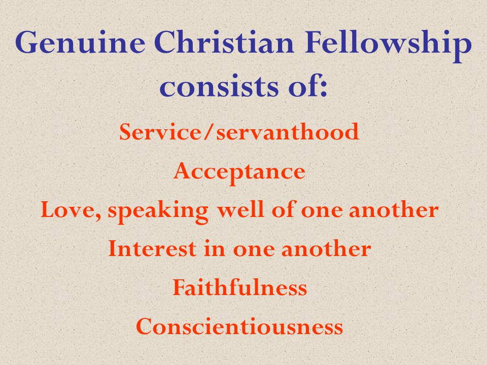Genuine Christian Fellowship consists of: Service/servanthood Acceptance Love, speaking well of one another Interest in one another Faithfulness Conscientiousness
